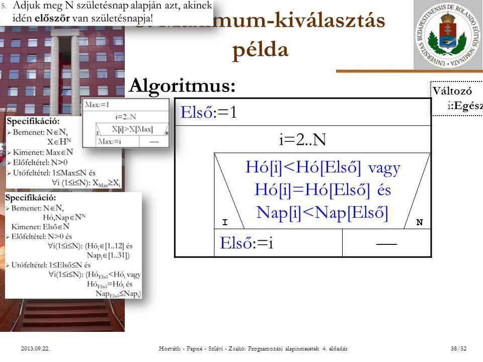ELTE 2013.09.22. 3. Maximum-kiválasztás példa Algoritmus: Első:=1 i=2..N Hó[i]<Hó[Első] vagy Hó[i]=Hó[Első] és Nap[i]<Nap[Első] Első:=i  I N Változó