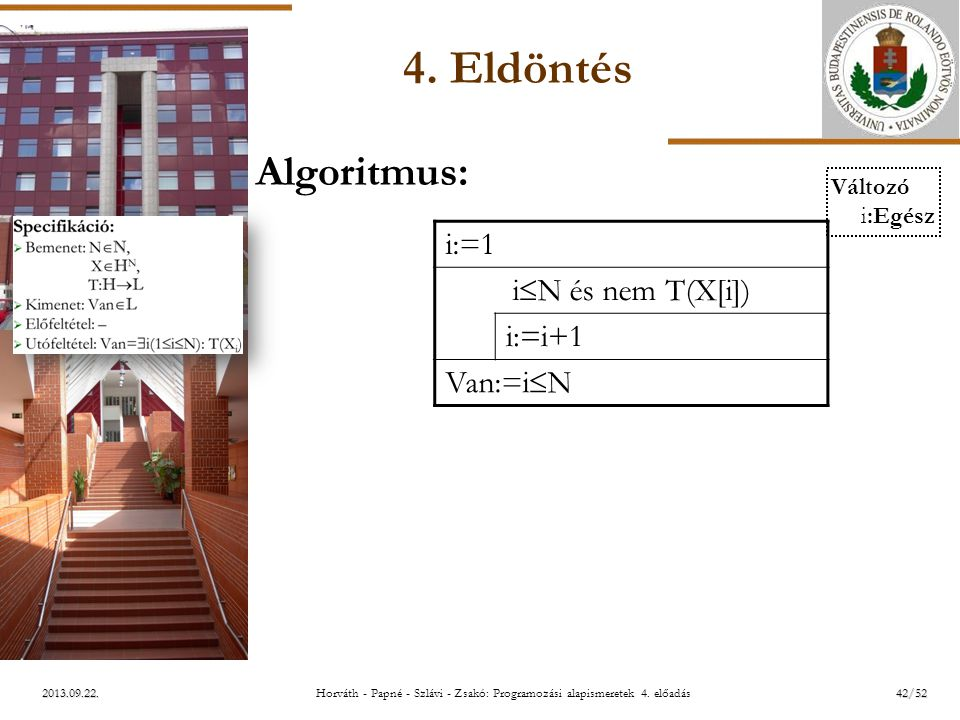 ELTE 2013.09.22. 4. Eldöntés Algoritmus: i:=1 i  N és nem T(X[i]) i:=i+1 Van:=i  N Változó i:Egész 42/52Horváth - Papné - Szlávi - Zsakó: Programozá