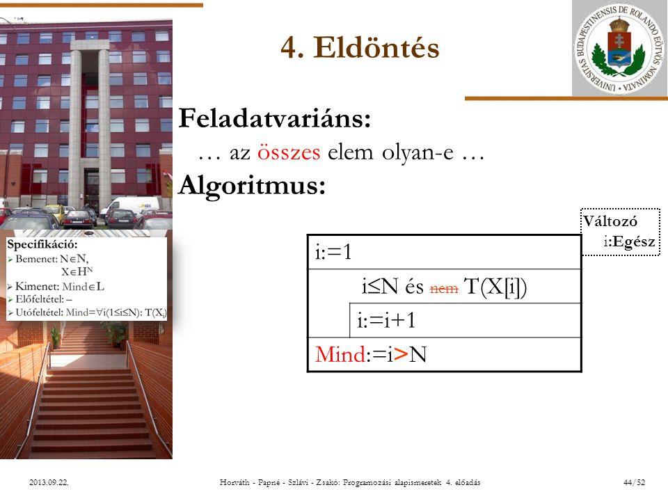 ELTE 2013.09.22. 4. Eldöntés Feladatvariáns: … az összes elem olyan-e … Algoritmus: i:=1 i  N és nem T(X[i]) i:=i+1 Mind:=i>N Változó i:Egész 44/52Ho