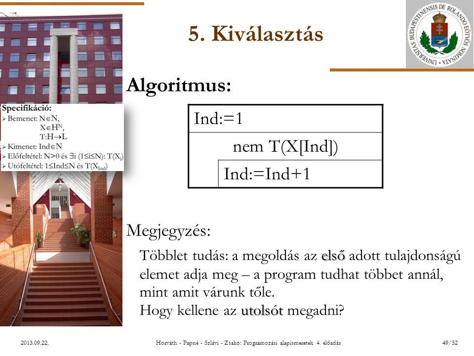 ELTE 2013.09.22. 5. Kiválasztás Algoritmus: Megjegyzés: első utolsót Többlet tudás: a megoldás az első adott tulajdonságú elemet adja meg – a program