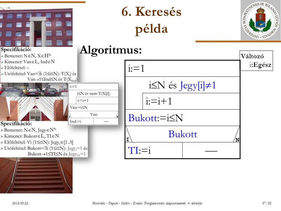 ELTE 2013.09.22. 6. Keresés példa Algoritmus: i:=1 i  N és Jegy[i]  1 i:=i+1 Bukott:=i  N Bukott TI:=i  I N Változó i:Egész 57/52Horváth - Papné -
