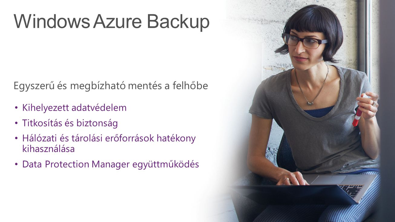 Windows Azure Backup Kihelyezett adatvédelem Titkosítás és biztonság Hálózati és tárolási erőforrások hatékony kihasználása Data Protection Manager eg