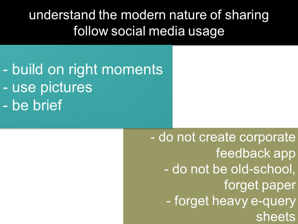 understand the modern nature of sharing follow social media usage - do not create corporate feedback app - do not be old-school, forget paper - forget
