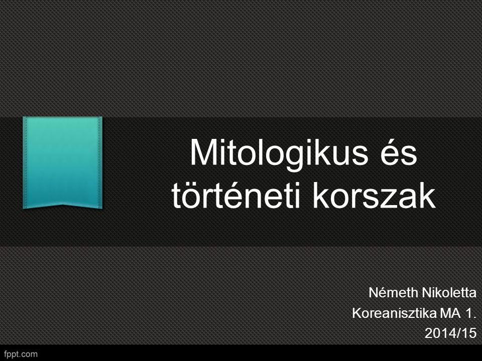 Mitologikus és történeti korszak Németh Nikoletta Koreanisztika MA 1. 2014/15