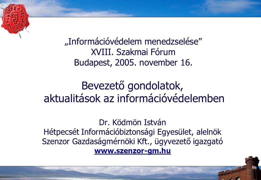 """""""Információvédelem menedzselése"""" XVIII. Szakmai Fórum Budapest, 2005. november 16. Bevezető gondolatok, aktualitások az információvédelemben Dr. Ködmö"""