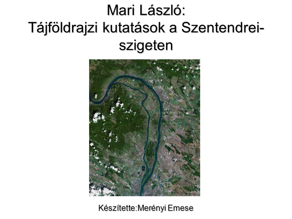 Mari László: Tájföldrajzi kutatások a Szentendrei- szigeten Készítette:Merényi Emese