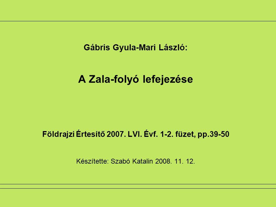 Gábris Gyula-Mari László: A Zala-folyó lefejezése Földrajzi Értesítő 2007. LVI. Évf. 1-2. füzet, pp.39-50 Készítette: Szabó Katalin 2008. 11. 12.