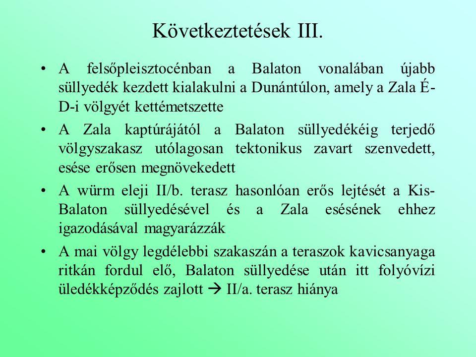 Következtetések III. A felsőpleisztocénban a Balaton vonalában újabb süllyedék kezdett kialakulni a Dunántúlon, amely a Zala É- D-i völgyét kettémetsz