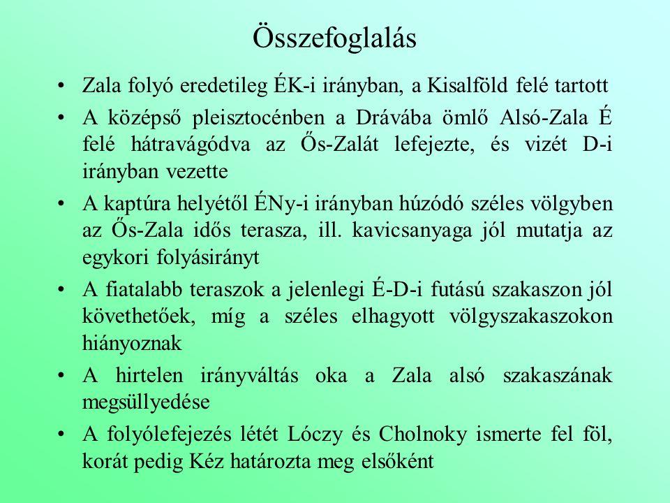 Összefoglalás Zala folyó eredetileg ÉK-i irányban, a Kisalföld felé tartott A középső pleisztocénben a Drávába ömlő Alsó-Zala É felé hátravágódva az Ő