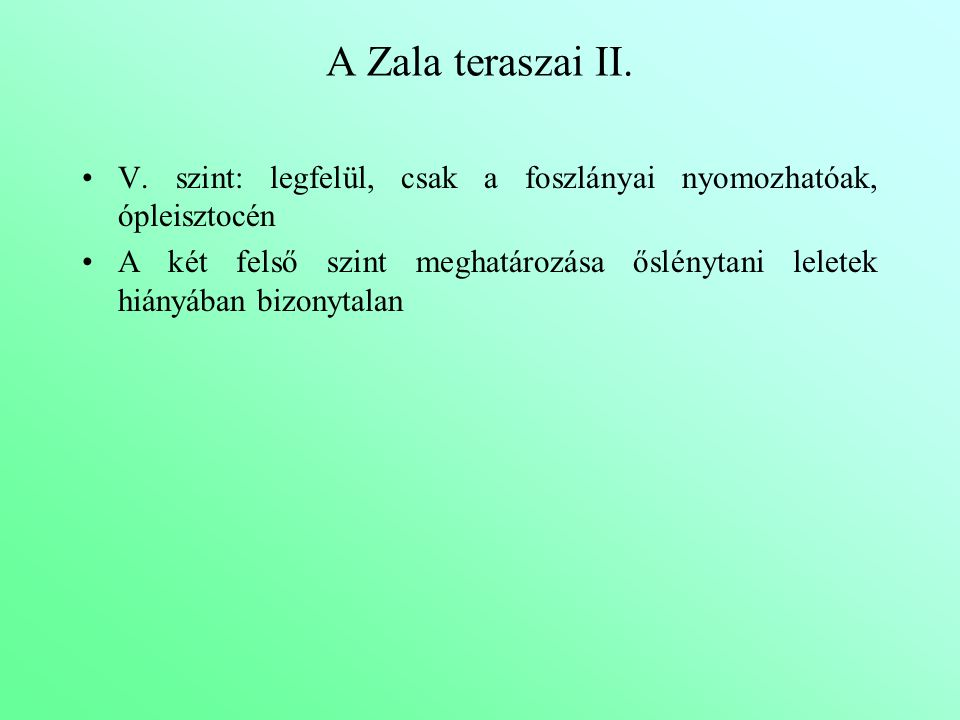 A Zala teraszai II. V. szint: legfelül, csak a foszlányai nyomozhatóak, ópleisztocén A két felső szint meghatározása őslénytani leletek hiányában bizo
