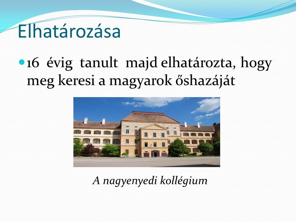 Elhatározása 16 évig tanult majd elhatározta, hogy meg keresi a magyarok őshazáját A nagyenyedi kollégium
