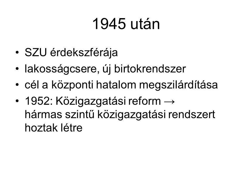 1945 után SZU érdekszférája lakosságcsere, új birtokrendszer cél a központi hatalom megszilárdítása 1952: Közigazgatási reform → hármas szintű közigaz