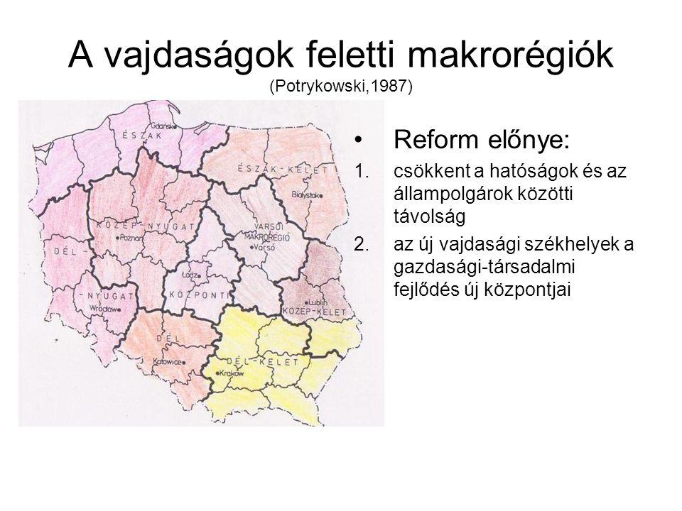 A vajdaságok feletti makrorégiók (Potrykowski,1987) Reform előnye: 1.csökkent a hatóságok és az állampolgárok közötti távolság 2.az új vajdasági székhelyek a gazdasági-társadalmi fejlődés új központjai