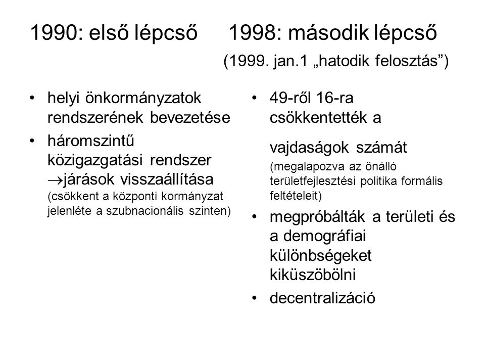"""1990: első lépcső 1998: második lépcső (1999. jan.1 """"hatodik felosztás"""") helyi önkormányzatok rendszerének bevezetése háromszintű közigazgatási rendsz"""