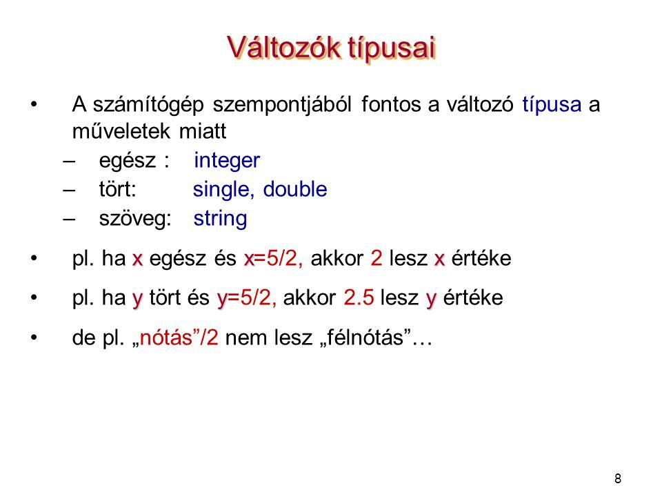 8 A számítógép szempontjából fontos a változó típusa a műveletek miatt –egész : integer –tört: single, double –szöveg: string xxxpl.