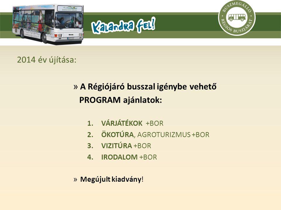 2014 év újítása: » A Régiójáró busszal igénybe vehető PROGRAM ajánlatok: 1.VÁRJÁTÉKOK +BOR 2.ÖKOTÚRA, AGROTURIZMUS +BOR 3.VIZITÚRA +BOR 4.IRODALOM +BOR » Megújult kiadvány!