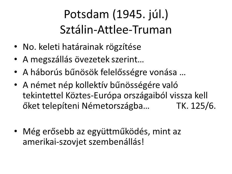 Potsdam (1945. júl.) Sztálin-Attlee-Truman No. keleti határainak rögzítése A megszállás övezetek szerint… A háborús bűnösök felelősségre vonása … A né