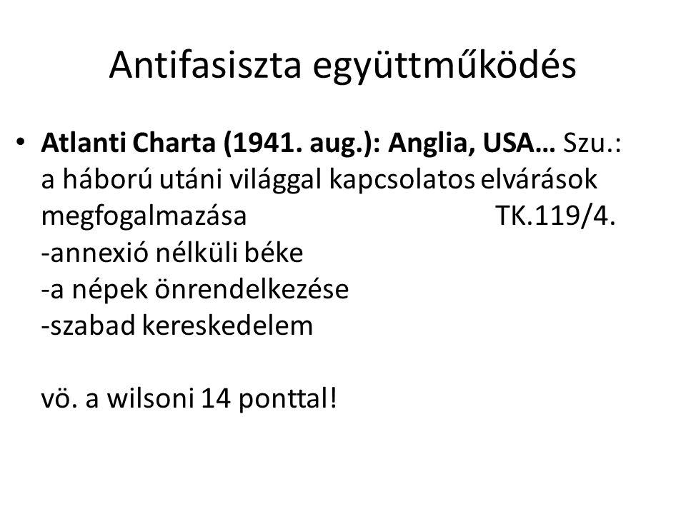 Antifasiszta együttműködés Atlanti Charta (1941. aug.): Anglia, USA… Szu.: a háború utáni világgal kapcsolatos elvárások megfogalmazásaTK.119/4. -anne