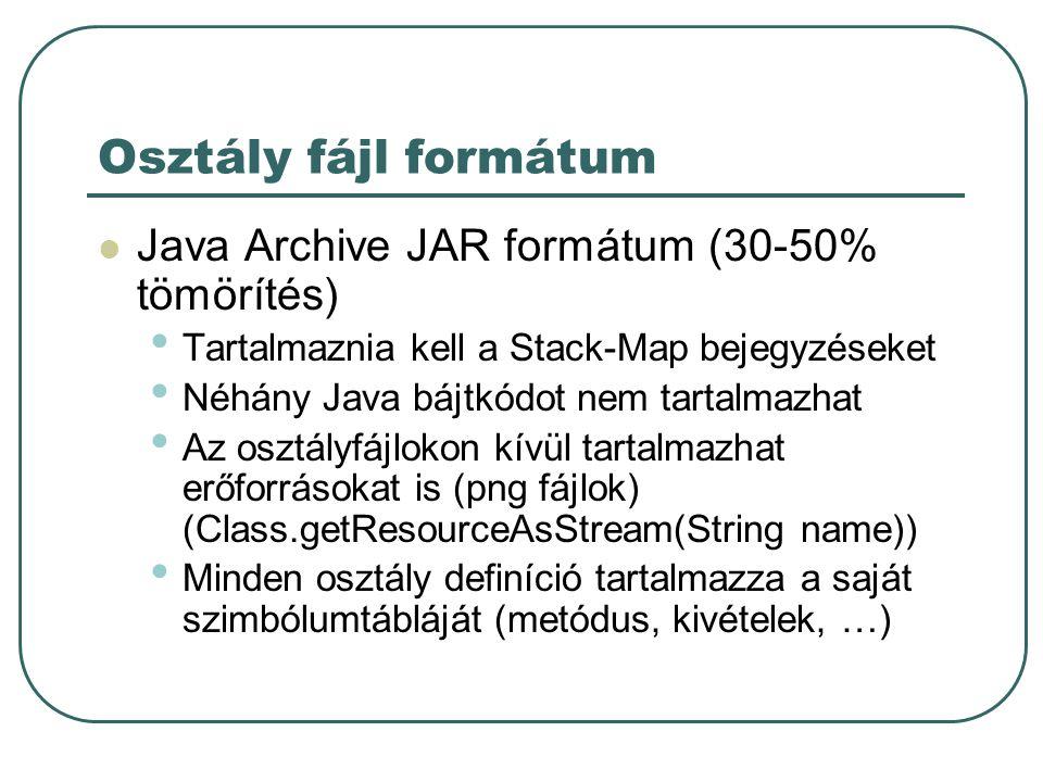 Osztály fájl formátum Java Archive JAR formátum (30-50% tömörítés) Tartalmaznia kell a Stack-Map bejegyzéseket Néhány Java bájtkódot nem tartalmazhat Az osztályfájlokon kívül tartalmazhat erőforrásokat is (png fájlok) (Class.getResourceAsStream(String name)) Minden osztály definíció tartalmazza a saját szimbólumtábláját (metódus, kivételek, …)