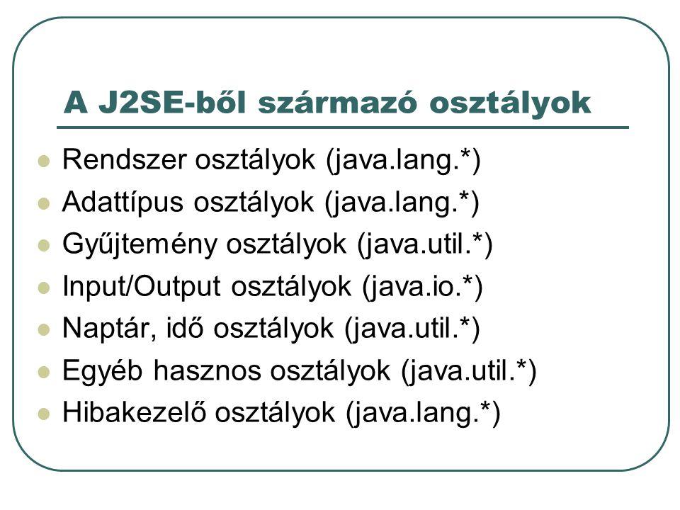 A J2SE-ből származó osztályok Rendszer osztályok (java.lang.*) Adattípus osztályok (java.lang.*) Gyűjtemény osztályok (java.util.*) Input/Output osztályok (java.io.*) Naptár, idő osztályok (java.util.*) Egyéb hasznos osztályok (java.util.*) Hibakezelő osztályok (java.lang.*)