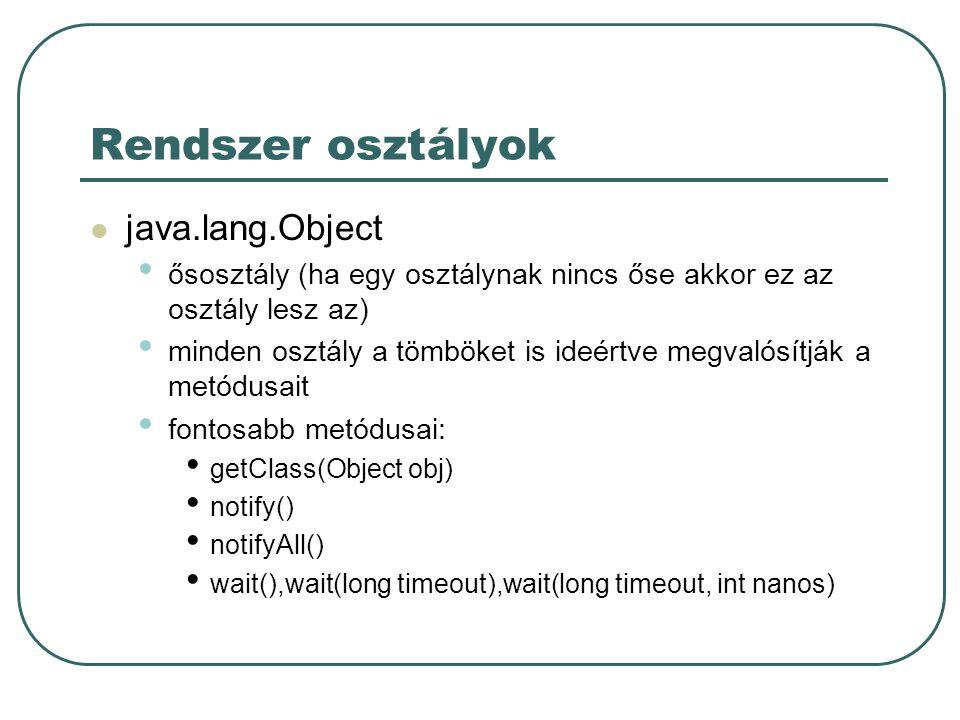 Rendszer osztályok java.lang.Object ősosztály (ha egy osztálynak nincs őse akkor ez az osztály lesz az) minden osztály a tömböket is ideértve megvalósítják a metódusait fontosabb metódusai: getClass(Object obj) notify() notifyAll() wait(),wait(long timeout),wait(long timeout, int nanos)