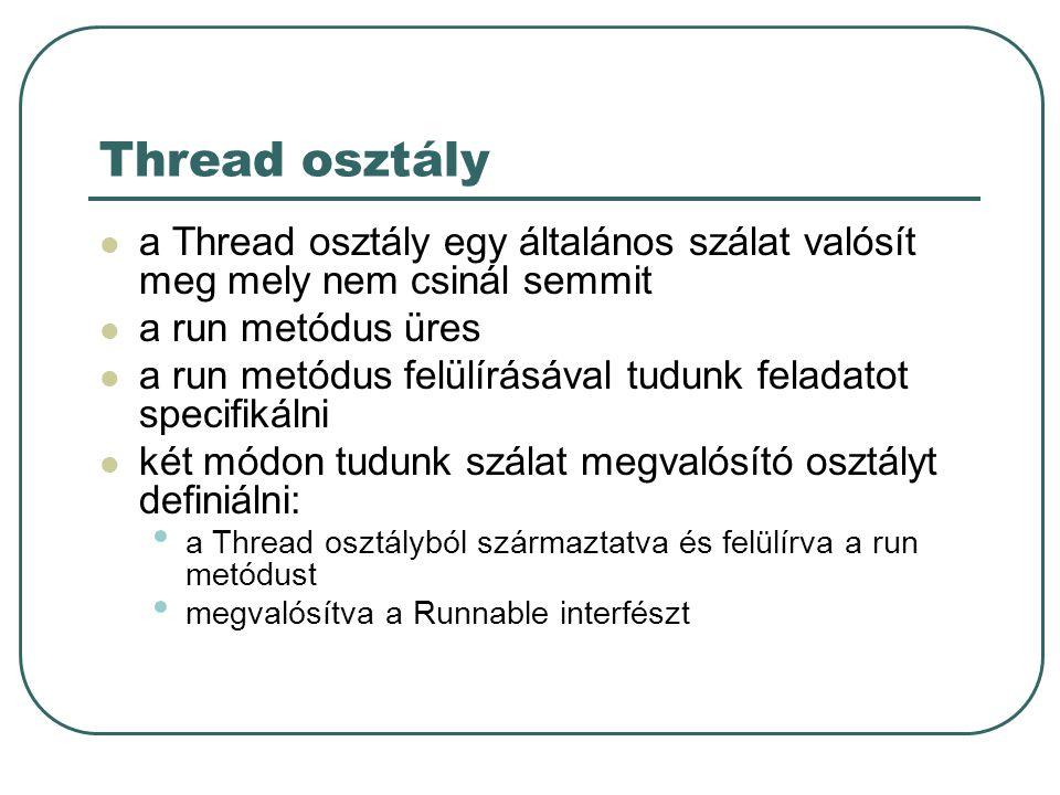 Thread osztály a Thread osztály egy általános szálat valósít meg mely nem csinál semmit a run metódus üres a run metódus felülírásával tudunk feladatot specifikálni két módon tudunk szálat megvalósító osztályt definiálni: a Thread osztályból származtatva és felülírva a run metódust megvalósítva a Runnable interfészt
