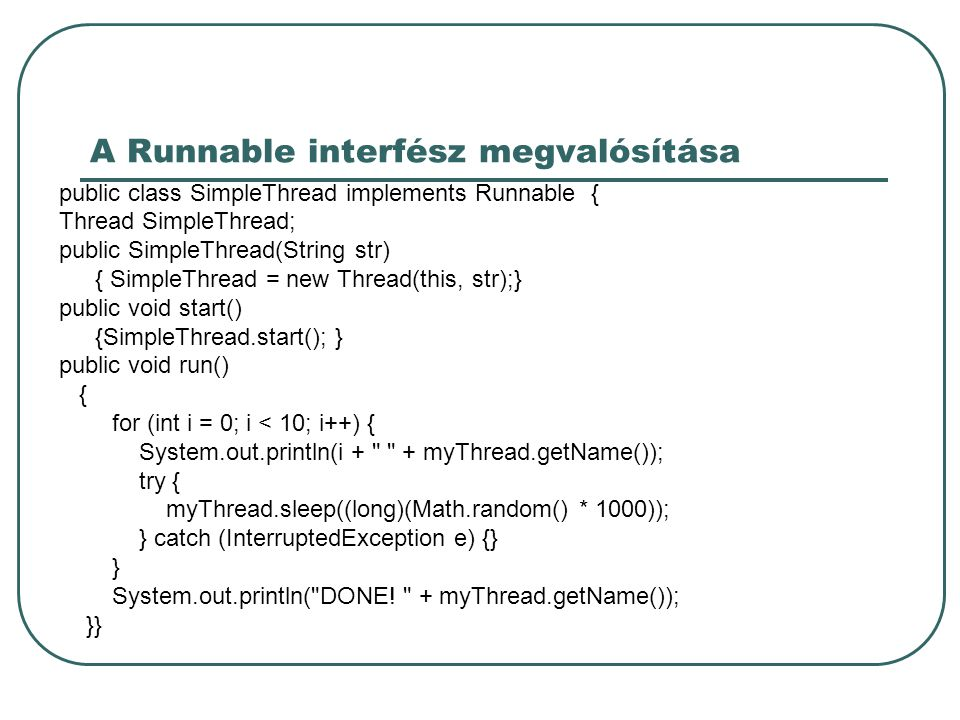 A Runnable interfész megvalósítása public class SimpleThread implements Runnable { Thread SimpleThread; public SimpleThread(String str) { SimpleThread