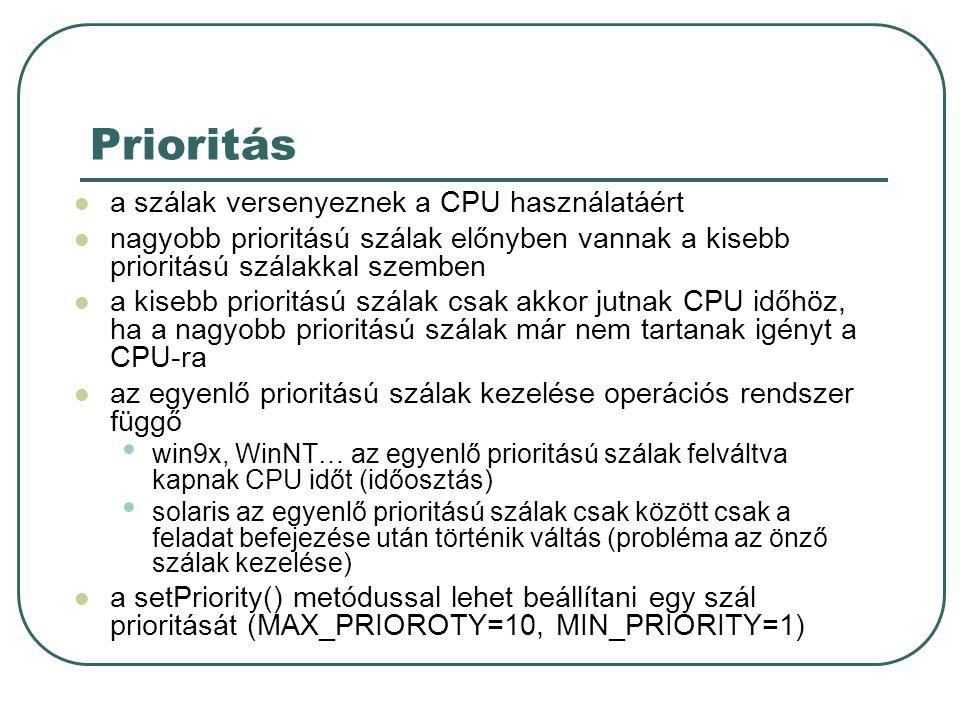 Prioritás a szálak versenyeznek a CPU használatáért nagyobb prioritású szálak előnyben vannak a kisebb prioritású szálakkal szemben a kisebb prioritású szálak csak akkor jutnak CPU időhöz, ha a nagyobb prioritású szálak már nem tartanak igényt a CPU-ra az egyenlő prioritású szálak kezelése operációs rendszer függő win9x, WinNT… az egyenlő prioritású szálak felváltva kapnak CPU időt (időosztás) solaris az egyenlő prioritású szálak csak között csak a feladat befejezése után történik váltás (probléma az önző szálak kezelése) a setPriority() metódussal lehet beállítani egy szál prioritását (MAX_PRIOROTY=10, MIN_PRIORITY=1)