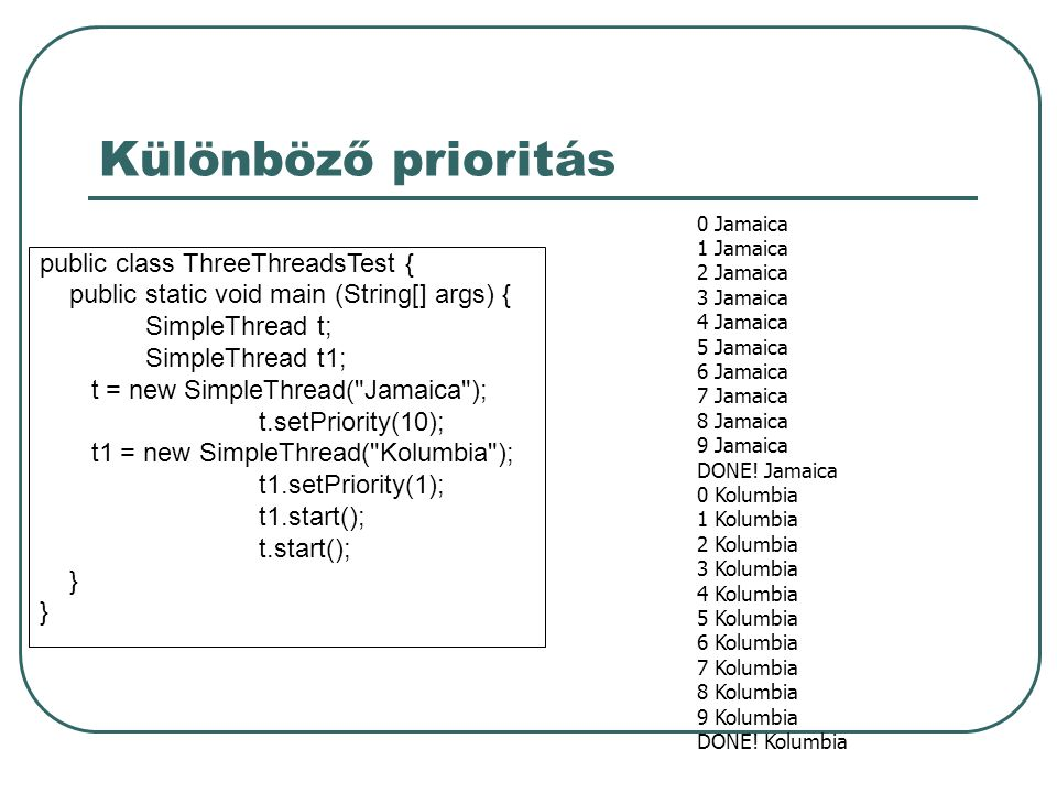 Különböző prioritás public class ThreeThreadsTest { public static void main (String[] args) { SimpleThread t; SimpleThread t1; t = new SimpleThread( Jamaica ); t.setPriority(10); t1 = new SimpleThread( Kolumbia ); t1.setPriority(1); t1.start(); t.start(); } 0 Jamaica 1 Jamaica 2 Jamaica 3 Jamaica 4 Jamaica 5 Jamaica 6 Jamaica 7 Jamaica 8 Jamaica 9 Jamaica DONE.