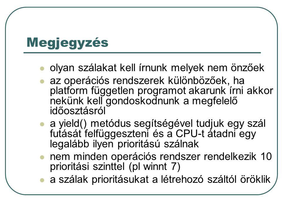 Megjegyzés olyan szálakat kell írnunk melyek nem önzőek az operációs rendszerek különbözőek, ha platform független programot akarunk írni akkor nekünk kell gondoskodnunk a megfelelő időosztásról a yield() metódus segítségével tudjuk egy szál futását felfüggeszteni és a CPU-t átadni egy legalább ilyen prioritású szálnak nem minden operációs rendszer rendelkezik 10 prioritási szinttel (pl winnt 7) a szálak prioritásukat a létrehozó száltól öröklik