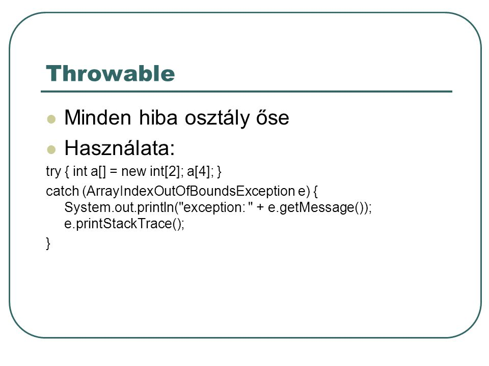 Throwable Minden hiba osztály őse Használata: try { int a[] = new int[2]; a[4]; } catch (ArrayIndexOutOfBoundsException e) { System.out.println( exception: + e.getMessage()); e.printStackTrace(); }