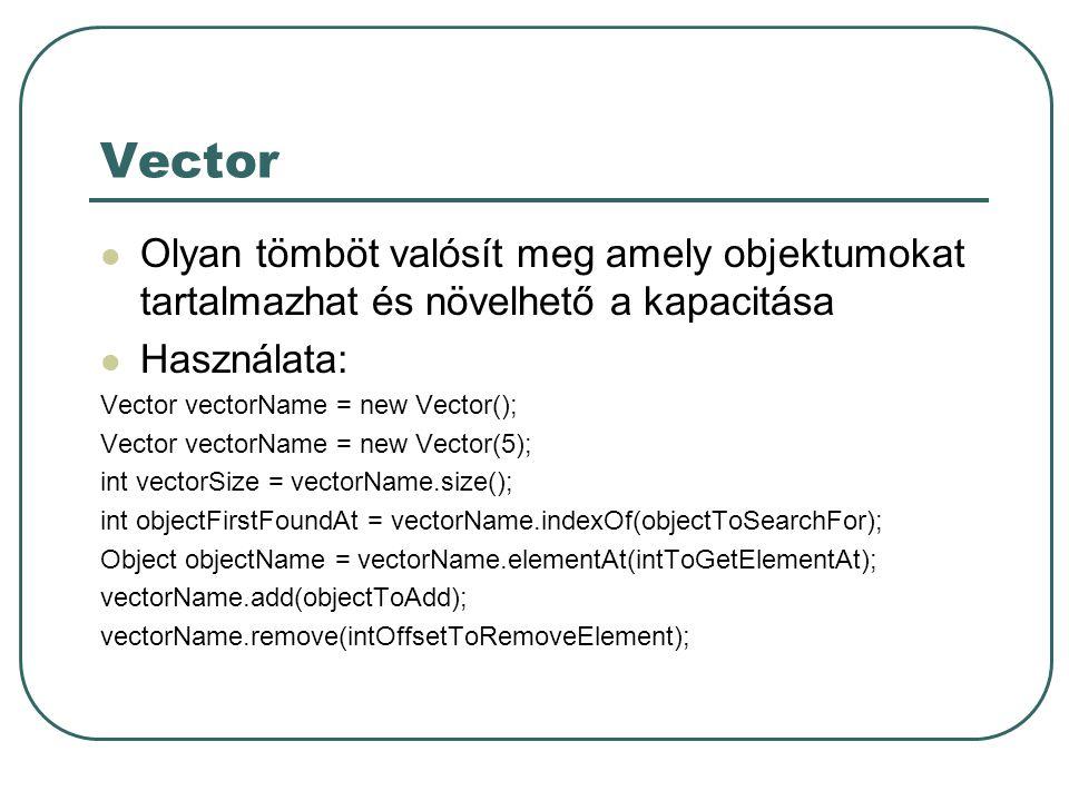 Vector Olyan tömböt valósít meg amely objektumokat tartalmazhat és növelhető a kapacitása Használata: Vector vectorName = new Vector(); Vector vectorName = new Vector(5); int vectorSize = vectorName.size(); int objectFirstFoundAt = vectorName.indexOf(objectToSearchFor); Object objectName = vectorName.elementAt(intToGetElementAt); vectorName.add(objectToAdd); vectorName.remove(intOffsetToRemoveElement);