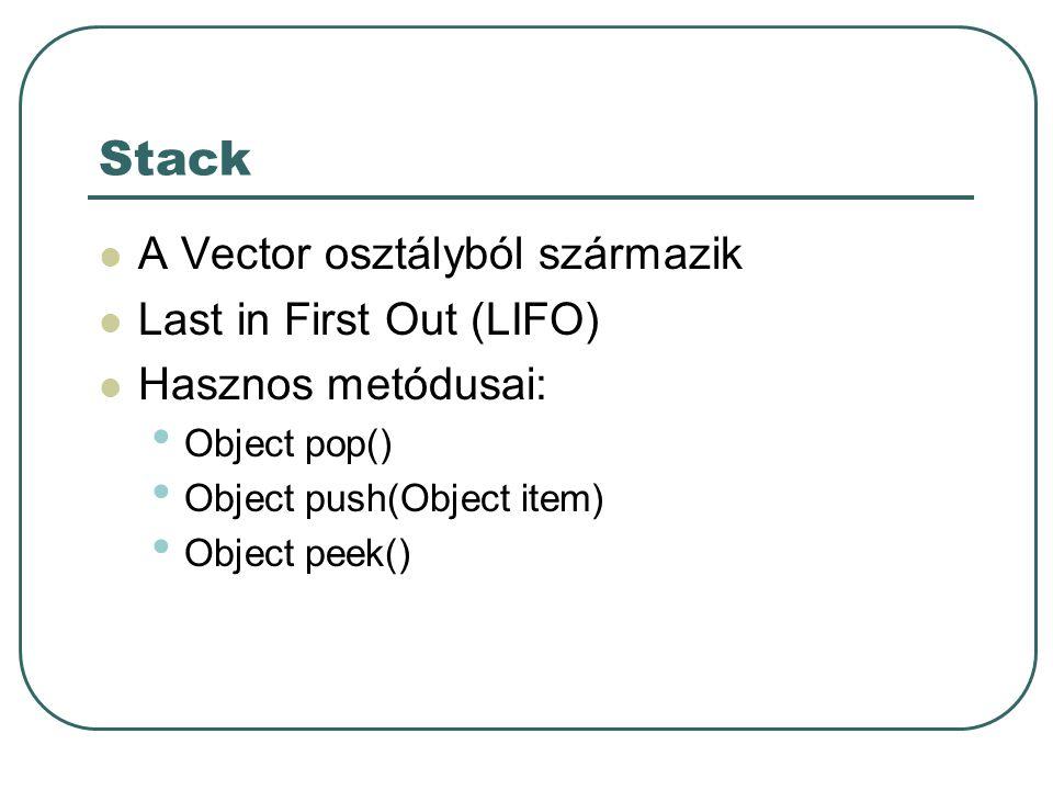 Stack A Vector osztályból származik Last in First Out (LIFO) Hasznos metódusai: Object pop() Object push(Object item) Object peek()