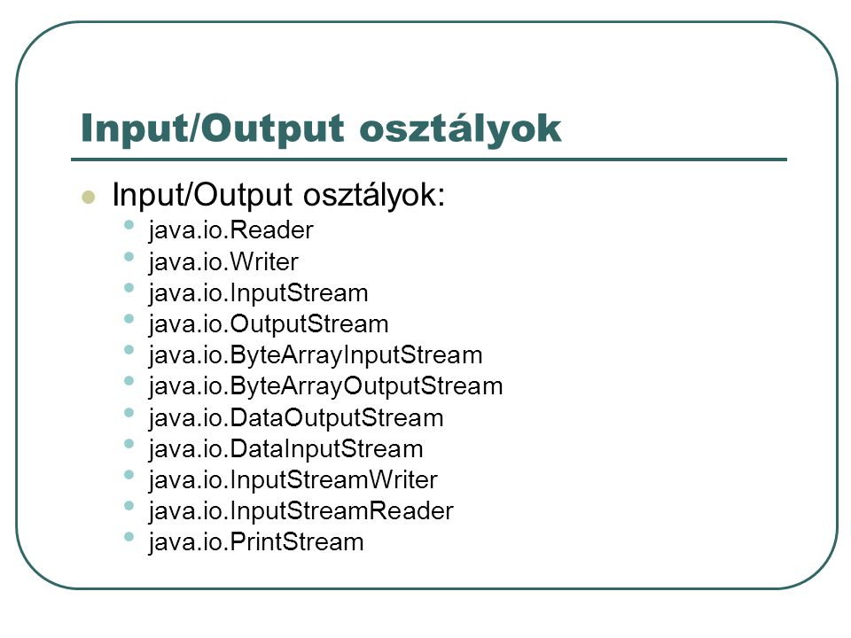 Input/Output osztályok Input/Output osztályok: java.io.Reader java.io.Writer java.io.InputStream java.io.OutputStream java.io.ByteArrayInputStream java.io.ByteArrayOutputStream java.io.DataOutputStream java.io.DataInputStream java.io.InputStreamWriter java.io.InputStreamReader java.io.PrintStream