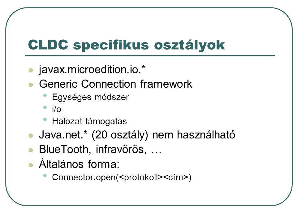 CLDC specifikus osztályok javax.microedition.io.* Generic Connection framework Egységes módszer i/o Hálózat támogatás Java.net.* (20 osztály) nem hasz