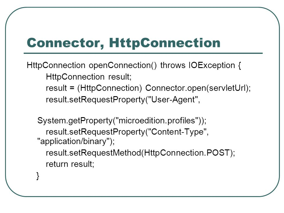 Connector, HttpConnection HttpConnection openConnection() throws IOException { HttpConnection result; result = (HttpConnection) Connector.open(servletUrl); result.setRequestProperty( User-Agent , System.getProperty( microedition.profiles )); result.setRequestProperty( Content-Type , application/binary ); result.setRequestMethod(HttpConnection.POST); return result; }