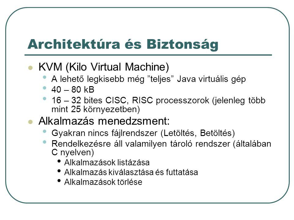 Architektúra és Biztonság Biztonság Alacsony szintű - virtuális gép biztonság Java osztályfájl ellenőrző (illegális memória terület, Java objektum memórián kívüli írás) Alkalmazás szintű biztonság J2SE A külső eszközök elérése security manager Homokozó modell: Java osztályfájlok ellenőrzése (alacsony szintű) Korlátozott számú Java API Alkalmazások letöltése, menedzselése gépközeli nyelven van megoldva Csak a VM API-k használhatóak (nincs natív kód hívás) Nem írhatóak felül a rendszer osztályok Egyszerre több alkalmazás is futtatható