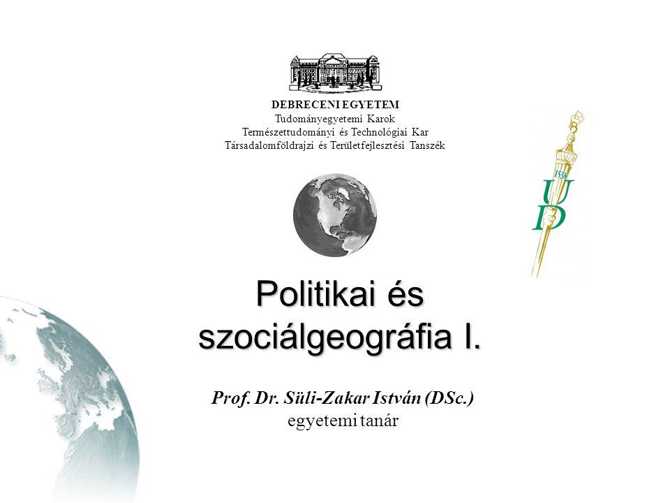 Politikai és szociálgeográfia I. DEBRECENI EGYETEM Tudományegyetemi Karok Természettudományi és Technológiai Kar Társadalomföldrajzi és Területfejlesz