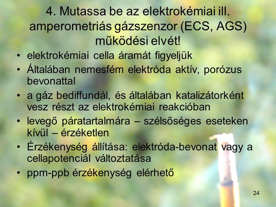 24 4. Mutassa be az elektrokémiai ill. amperometriás gázszenzor (ECS, AGS) működési elvét! elektrokémiai cella áramát figyeljük Általában nemesfém ele