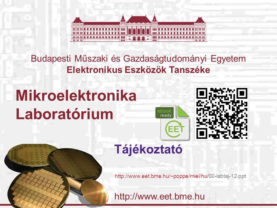 http://www.eet.bme.hu Budapesti Műszaki és Gazdaságtudományi Egyetem Elektronikus Eszközök Tanszéke Mikroelektronika Laboratórium Tájékoztató http://www.eet.bme.hu/~poppe/miel/hu/00-labtaj-12.ppt