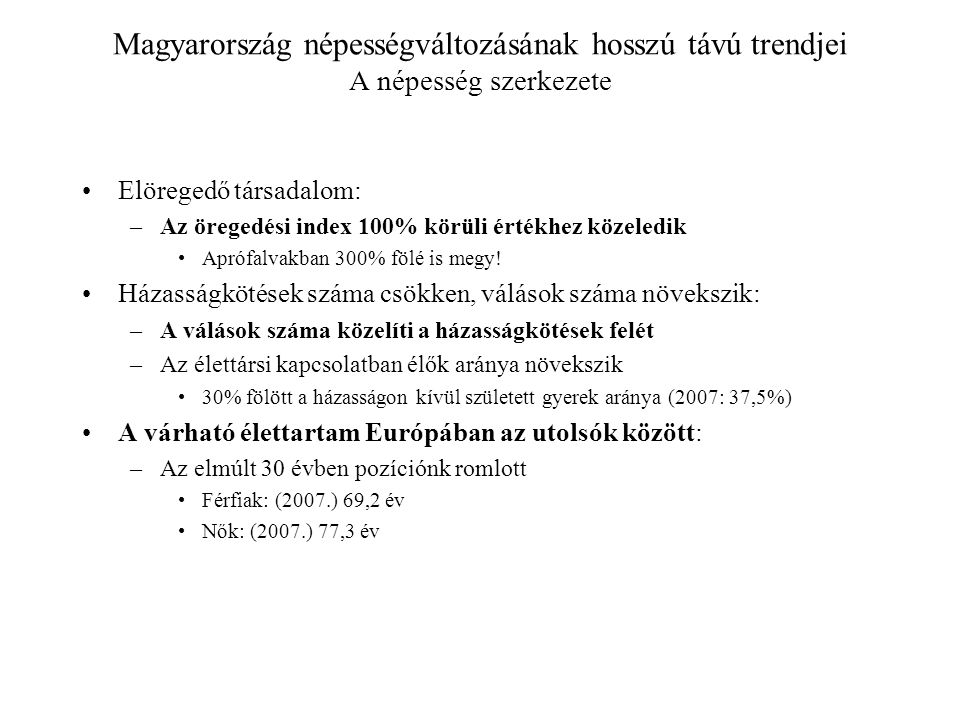 Magyarország népességváltozásának hosszú távú trendjei A népesség szerkezete Elöregedő társadalom: –Az öregedési index 100% körüli értékhez közeledik Aprófalvakban 300% fölé is megy.