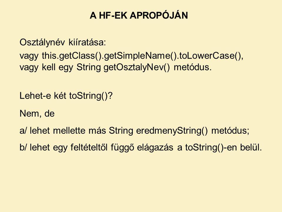 A HF-EK APROPÓJÁN Osztálynév kiíratása: vagy this.getClass().getSimpleName().toLowerCase(), vagy kell egy String getOsztalyNev() metódus.