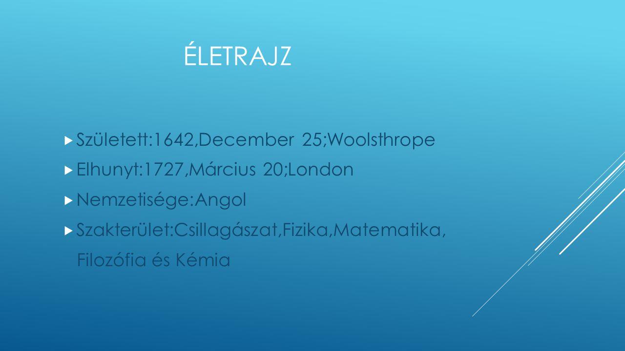 ÉLETRAJZ  Született:1642,December 25;Woolsthrope  Elhunyt:1727,Március 20;London  Nemzetisége:Angol  Szakterület:Csillagászat,Fizika,Matematika, Filozófia és Kémia