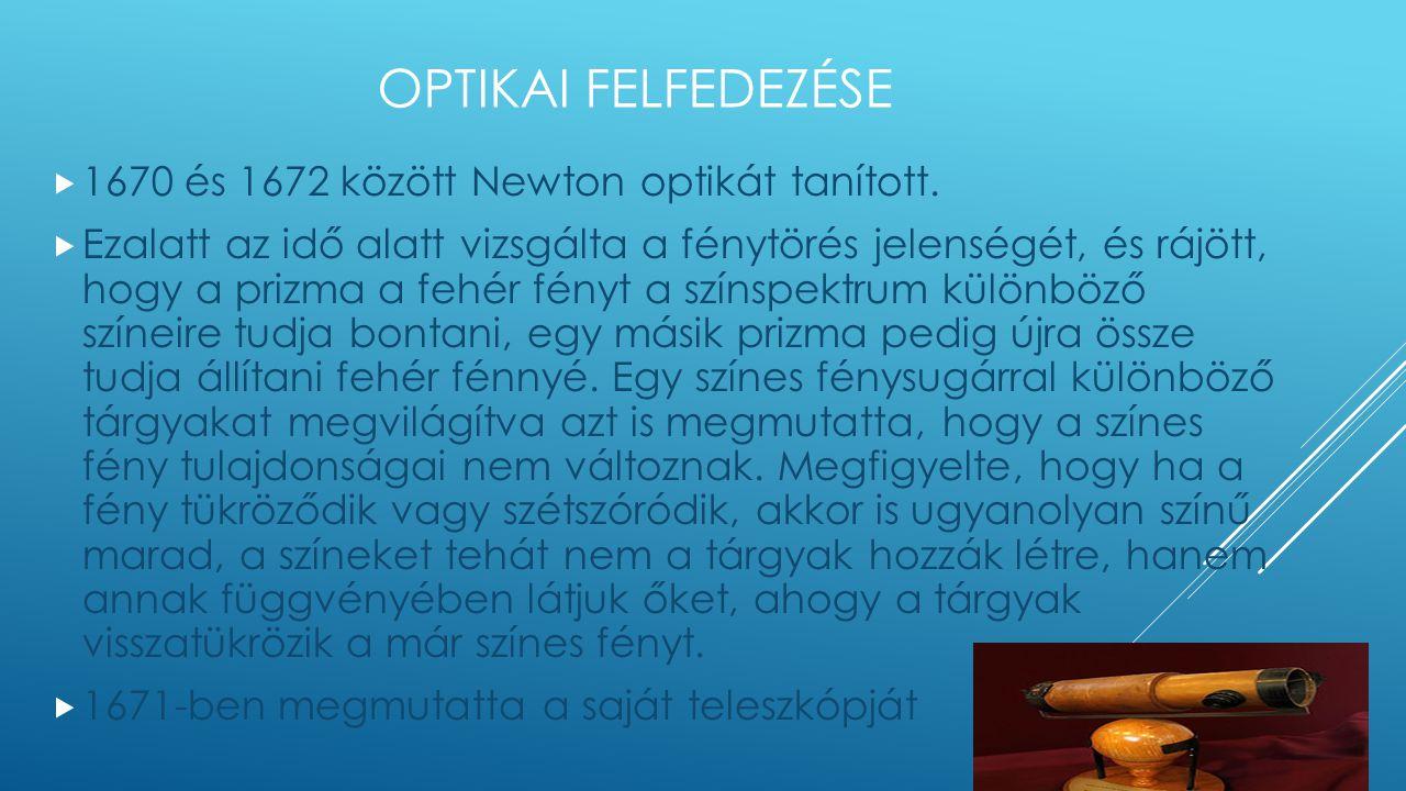 OPTIKAI FELFEDEZÉSE  1670 és 1672 között Newton optikát tanított.  Ezalatt az idő alatt vizsgálta a fénytörés jelenségét, és rájött, hogy a prizma a