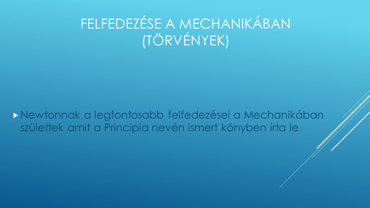 FELFEDEZÉSE A MECHANIKÁBAN (TÖRVÉNYEK)  Newtonnak a legfontosabb felfedezései a Mechanikában születtek amit a Principia nevén ismert könyben írta le
