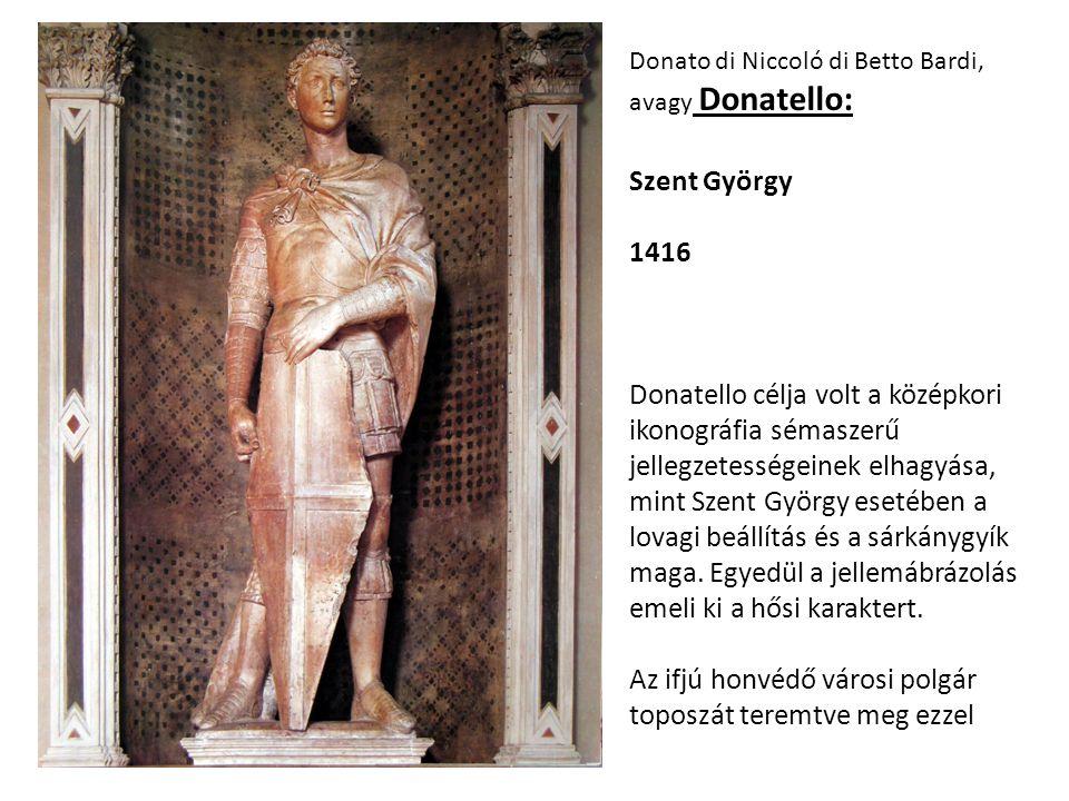 Donato di Niccoló di Betto Bardi, avagy Donatello: Szent György 1416 Donatello célja volt a középkori ikonográfia sémaszerű jellegzetességeinek elhagy