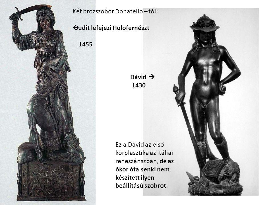Két brozszobor Donatello – tól:  Judit lefejezi Holofernészt 1455 Dávid  1430 Ez a Dávid az első körplasztika az itáliai reneszánszban, de az ókor ó