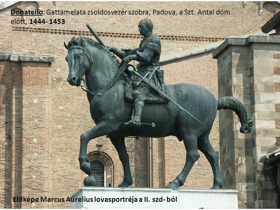 Donatello: Gattamelata zsoldosvezér szobra, Padova, a Szt. Antal dóm előtt, 1444- 1453 Előképe Marcus Aurelius lovasportréja a II. szd- ból
