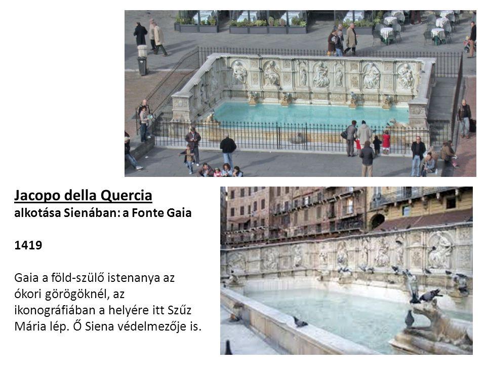 Jacopo della Quercia alkotása Sienában: a Fonte Gaia 1419 Gaia a föld-szülő istenanya az ókori görögöknél, az ikonográfiában a helyére itt Szűz Mária