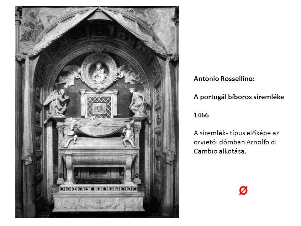 Antonio Rossellino: A portugál bíboros síremléke 1466 A síremlék- típus előképe az orvietói dómban Arnolfo di Cambio alkotása. Ø